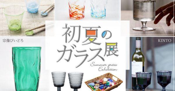 ちょっとでも涼しくなるような「初夏のガラス展」開催。7/4(土)〜8/2(日)迄